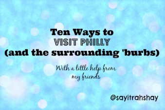 Ten Ways to Visit Philly (and the surrounding suburbs!)