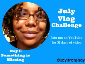 July #Vlogging Challenge: Day 6 Something is Missing #BEJulyChallenge14